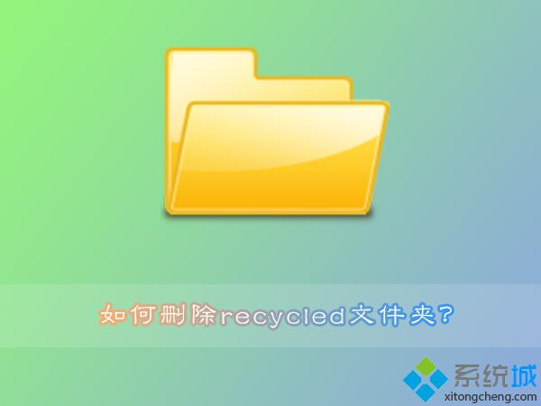 Win7系统recycled文件夹删除不了怎么回事?Win7系统删除recycled文件夹的方法